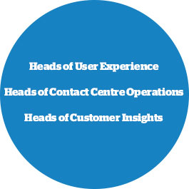 heads of user experience, contact centre operations, heads of customer insights
